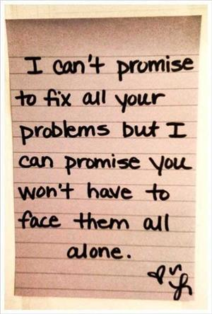"""I can't promise to fix all your problems but I can promise you won't have to face them all alone."""